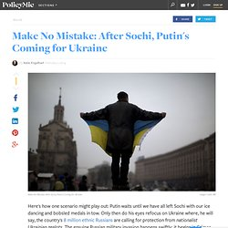 Make No Mistake: After Sochi, Putin's Coming for Ukraine