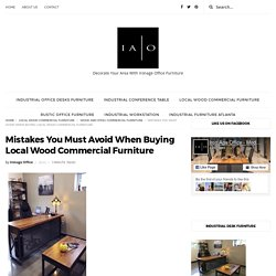 Mistakes You Must Avoid When Buying Local Wood Commercial Furniture - Iron Age Office - Top Quality Custom Furniture In Atlanta
