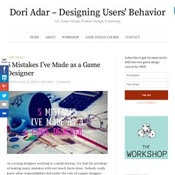 5 Mistakes I've Made as a Game Designer - Dori Adar - Designing Users' Behavior