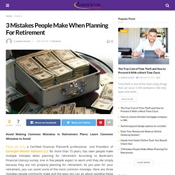 3 Mistakes People Make When Planning For Retirement