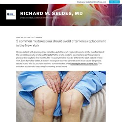 5 common mistakes you should avoid after knee replacement in the New York – Richard M. Seldes, MD