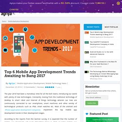 Top 6 Mobile App Development Trends to Dominate 2017