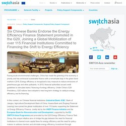 SWITCH-Asia.eu - Six Chinese Banks Endorse the Energy Efficiency Finance Statement promoted in the G20, Joining a Global Mobilization of over 115 Financial Institutions Committed to Financing the Shift to Energy Efficiency