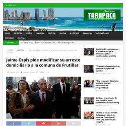 Jaime Orpis pide modificar su arresto domiciliario a la comuna de Frutillar – Tarapaca Online