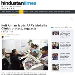 Kofi Annan lauds AAP's Mohalla Clinics project, suggests reforms