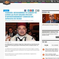 Tanger: Mohammed VI lance ce lundi le plus grand projet d'investissement chinois en Afrique du Nord
