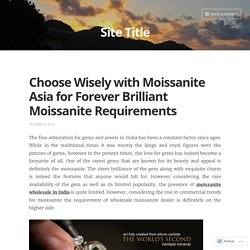 Choose Wisely with Moissanite Asia for Forever Brilliant Moissanite Requirements – Site Title