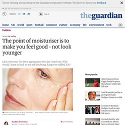 The point of moisturiser is to make you feel good – not look younger