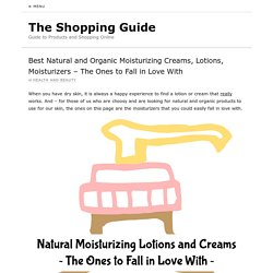 Best Natural and Organic Moisturizing Creams, Lotions, Moisturizers – The Ones to Fall in Love With