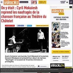 On y était : Cyril Mokaiesh reprend les naufragés de la chanson française au Théâtre du Châtelet