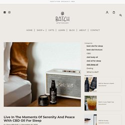 Live In The Moments Of Serenity And Peace With CBD Oil For Sleep – Batch Apothecary