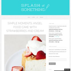 Simple moments: Angel food cake with strawberries and cream