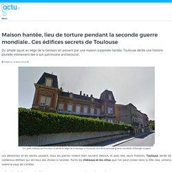 Maison hantée, lieu de torture pendant la seconde guerre mondiale.. Ces édifices secrets de Toulouse
