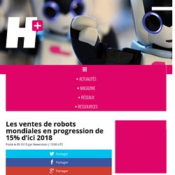 Les ventes de robots mondiales en progression de 15% d'ici 2018 - H+ MAGAZINE