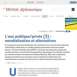 L'eau publique/privée (3) : mondialisation et alternatives, par Marc Laimé (Les blogs du Diplo, 2 mars 2007)