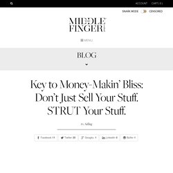 the middle finger project » Key to Money-Makin' Bliss: Don't Just Sell Your Stuff. STRUT Your Stuff.