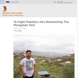 Mongolian With A Vision Hopes To Make Green Tribal Tents To Help Fight Dangerous Pollution : Goats and Soda