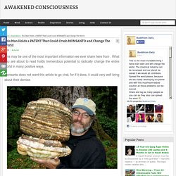 This Man Holds a PATENT That Could Crush MONSANTO and Change The World - Awakened Consciousness