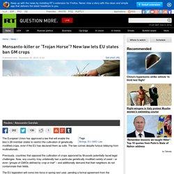 Monsanto-killer or 'Trojan Horse'? New law lets EU states ban GM crops — RT News