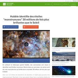 """Hubble identifie des étoiles """"monstrueuses"""" 30 millions de fois plus brillantes que le Soleil"""