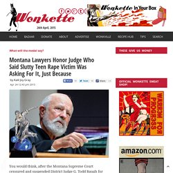 Montana Lawyers Honor Judge Who Said Slutty Teen Rape Victim Was Asking For It, Just Because