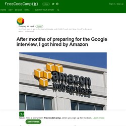 After months of preparing for the Google interview, I got hired by Amazon