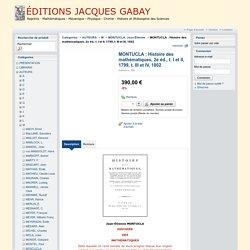 MONTUCLA : Histoire des mathématiques, 2e éd., t. I et II, 1799, t. III et IV, 1802 - ÉDITIONS JACQUES GABAY