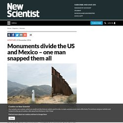 Monuments divide the US and Mexico – one man snapped them all