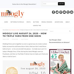 Moogly Live August 26, 2020 - How to Triple Yarn from One Skein