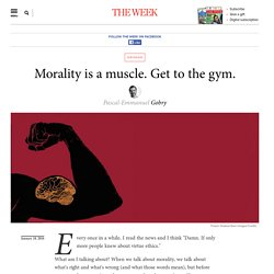 Morality is a muscle. Get to the gym.