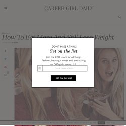 How To Eat More And Still Lose Weight - Career Girl Daily