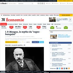 """J. P. Morgan, le mythe du """"super-banquier"""""""