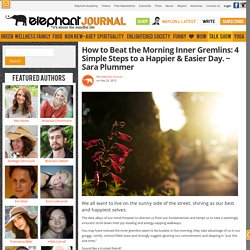 How to Beat the Morning Inner Gremlins: 4 Simple Steps to a Happier & Easier Day. ~ Sara Plummer