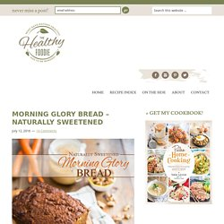 Morning Glory Bread - Naturally Sweetened - The Healthy Foodie
