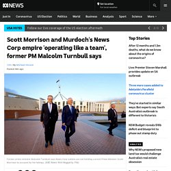Scott Morrison and Murdoch's News Corp empire 'operating like a team', former PM Malcolm Turnbull says - ABC News