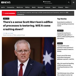 There's a sense Scott Morrison's edifice of processes is teetering. Will it come crashing down?