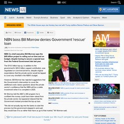 NBN boss Bill Morrow denies Government 'rescue' loan