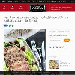 Directo al Paladar - Fiambre de carne picada, mortadela de Bolonia, tortilla y caramelo. Receta