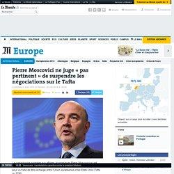 Pierre Moscovici ne juge «pas pertinent» de suspendre les négociations sur le Tafta