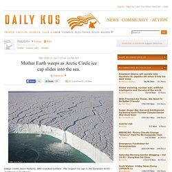 Mother Earth weeps as Arctic Circle ice cap slides into the sea.