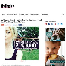 15 Things That Don't Define Motherhood - and the One Thing That Matters - Finding Joy