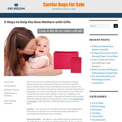 5 Ways to Help the New Mothers with Gifts –Carrier Bags for Sale