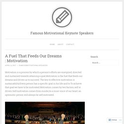A Fuel That Feeds Our Dreams : Motivation – Famous Motivational Keynote Speakers