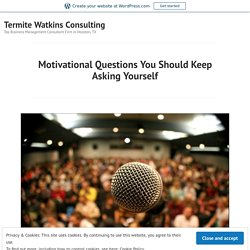 Motivational Questions You Should Keep Asking Yourself – Termite Watkins Consulting