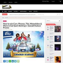 How to win Cars, Phones, TVs, Motorbikes & More in Gal Sport Betting's 'Zawadi Kubwa' Promo - MUGIBSON WRITES