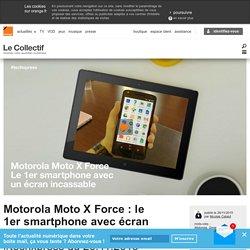 Motorola Moto X Force : le 1er smartphone avec écran incassable