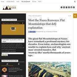 Meet the Nazca Runways: Flat Mountaintops that defy explanation