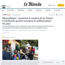 Mozambique: comment le soutien de la France àl'industrie gazière accentue la militarisation dupays