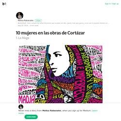 10 mujeres en las obras de Cortázar – Melisa Rabanales – Medium