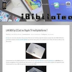 LAN BOX by EZCast ou l'Apple TV multiplateforme ?